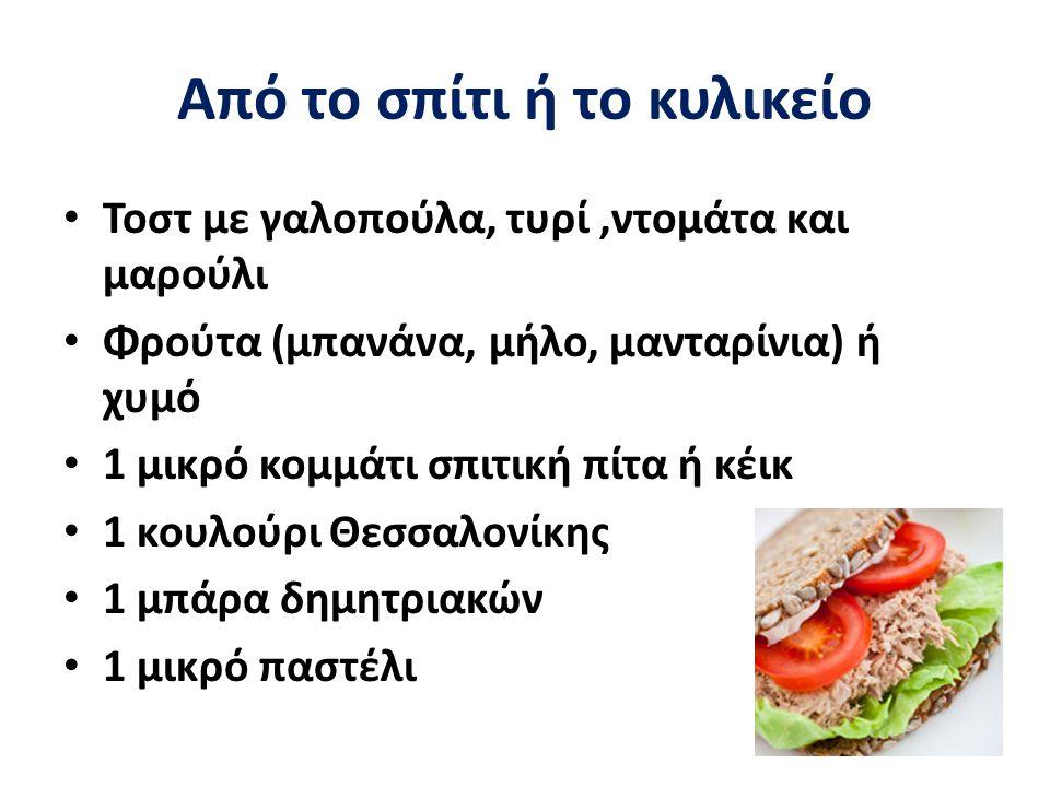 Από το σπίτι ή το κυλικείο Τοστ με γαλοπούλα, τυρί,ντομάτα και μαρούλι Φρούτα (μπανάνα, μήλο, μανταρίνια) ή χυμό 1 μικρό κομμάτι σπιτική πίτα ή κέικ 1 κουλούρι Θεσσαλονίκης 1 μπάρα δημητριακών 1 μικρό παστέλι