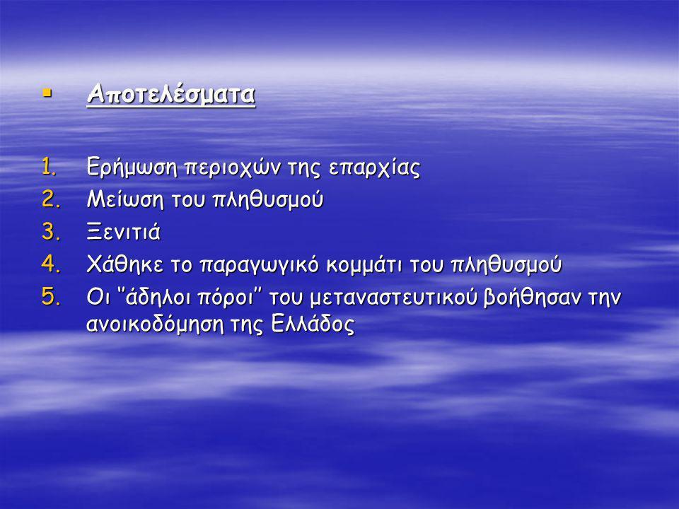  Αποτελέσματα 1.Ερήμωση περιοχών της επαρχίας 2.Μείωση του πληθυσμού 3.Ξενιτιά 4.Χάθηκε το παραγωγικό κομμάτι του πληθυσμού 5.Οι ''άδηλοι πόροι'' του μεταναστευτικού βοήθησαν την ανοικοδόμηση της Ελλάδος