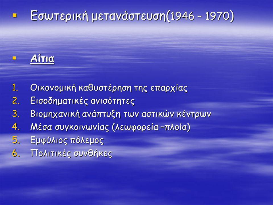  Εσωτερική μετανάστευση( 1946 – 1970 )  Αίτια 1.Οικονομική καθυστέρηση της επαρχίας 2.Εισοδηματικές ανισότητες 3.Βιομηχανική ανάπτυξη των αστικών κέντρων 4.Μέσα συγκοινωνίας (λεωφορεία –πλοία) 5.Εμφύλιος πόλεμος 6.Πολιτικές συνθήκες