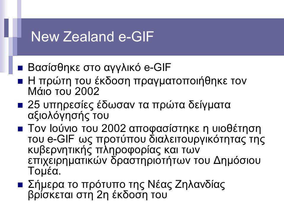 New Zealand e-GIF Βασίσθηκε στο αγγλικό e-GIF Η πρώτη του έκδοση πραγματοποιήθηκε τον Μάιο του 2002 25 υπηρεσίες έδωσαν τα πρώτα δείγματα αξιολόγησής του Τον Ιούνιο του 2002 αποφασίστηκε η υιοθέτηση του e-GIF ως προτύπου διαλειτουργικότητας της κυβερνητικής πληροφορίας και των επιχειρηματικών δραστηριοτήτων του Δημόσιου Τομέα.