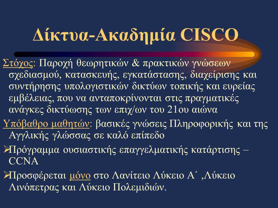 Δίκτυα-Ακαδημία CISCO Στόχος: Παροχή θεωρητικών & πρακτικών γνώσεων σχεδιασμού, κατασκευής, εγκατάστασης, διαχείρισης και συντήρησης υπολογιστικών δικτύων τοπικής και ευρείας εμβέλειας, που να ανταποκρίνονται στις πραγματικές ανάγκες δικτύωσης των επιχ/ων του 21ου αιώνα Υπόβαθρο μαθητών: βασικές γνώσεις Πληροφορικής και της Αγγλικής γλώσσας σε καλό επίπεδο  Πρόγραμμα ουσιαστικής επαγγελματικής κατάρτισης – CCNA  Προσφέρεται μόνο στο Λανίτειο Λύκειο Α΄,Λύκειο Λινόπετρας και Λύκειο Πολεμιδιών.