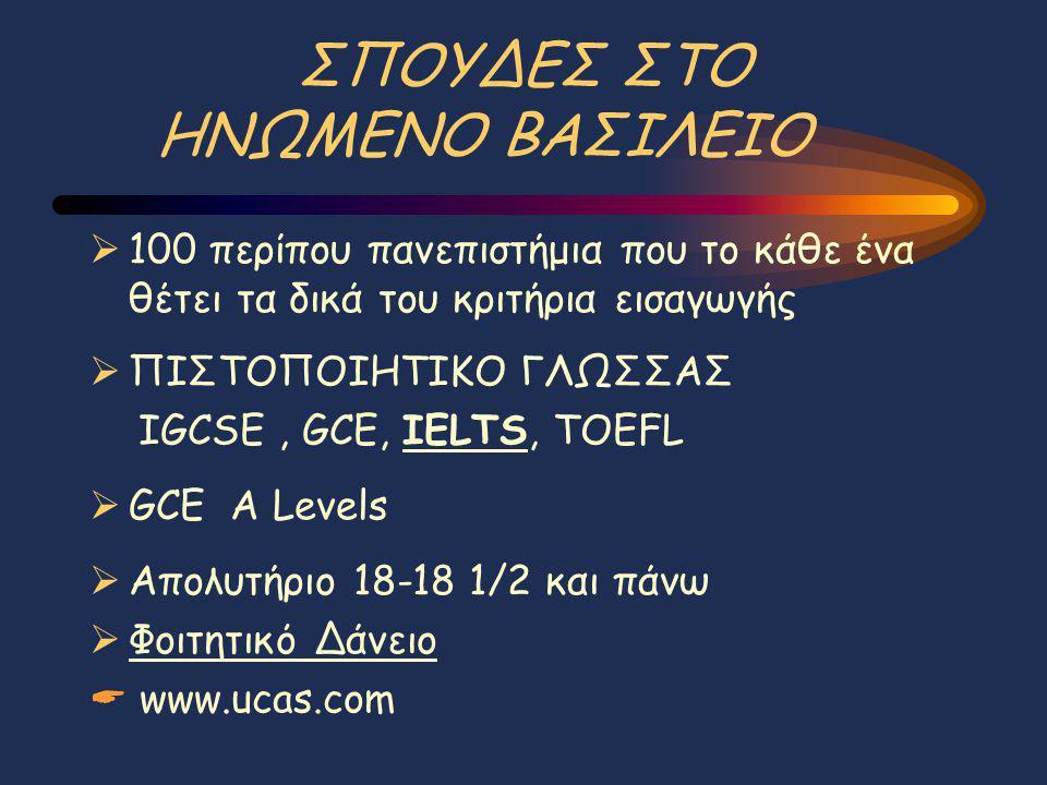 ΣΠΟΥΔΕΣ ΣΤΟ ΗΝΩΜΕΝΟ ΒΑΣΙΛΕΙΟ  100 περίπου πανεπιστήμια που το κάθε ένα θέτει τα δικά του κριτήρια εισαγωγής  ΠΙΣΤΟΠΟΙΗΤΙΚΟ ΓΛΩΣΣΑΣ IGCSE, GCE, IELTS, TOEFL  GCE A Levels  Απολυτήριο 18-18 1/2 και πάνω  Φοιτητικό Δάνειο  www.ucas.com