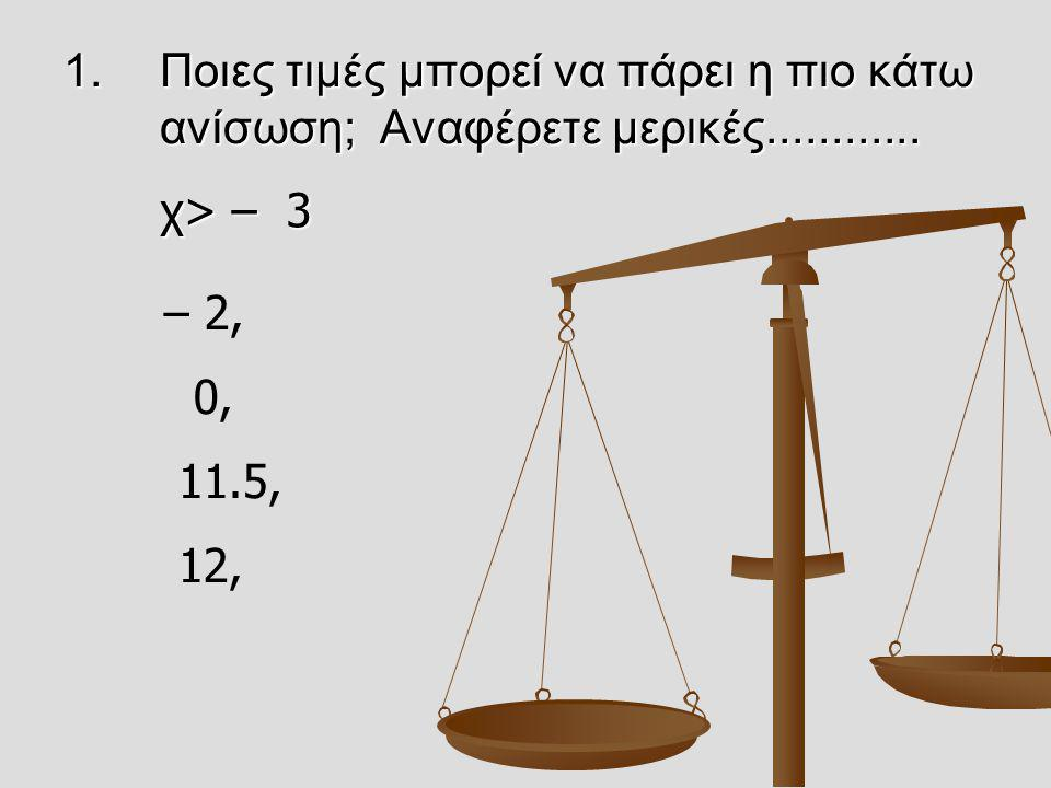 1.Ποιες τιμές μπορεί να πάρει η πιο κάτω ανίσωση; Αναφέρετε μερικές............ χ> – 3 χ> – 3 – 2, 0, 11.5, 12,