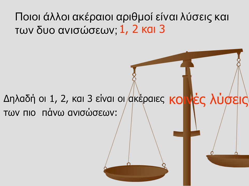 Ποιοι άλλοι ακέραιοι αριθμοί είναι λύσεις και των δυο ανισώσεων; Δηλαδή οι 1, 2, και 3 είναι οι ακέραιες Δηλαδή οι 1, 2, και 3 είναι οι ακέραιες των π