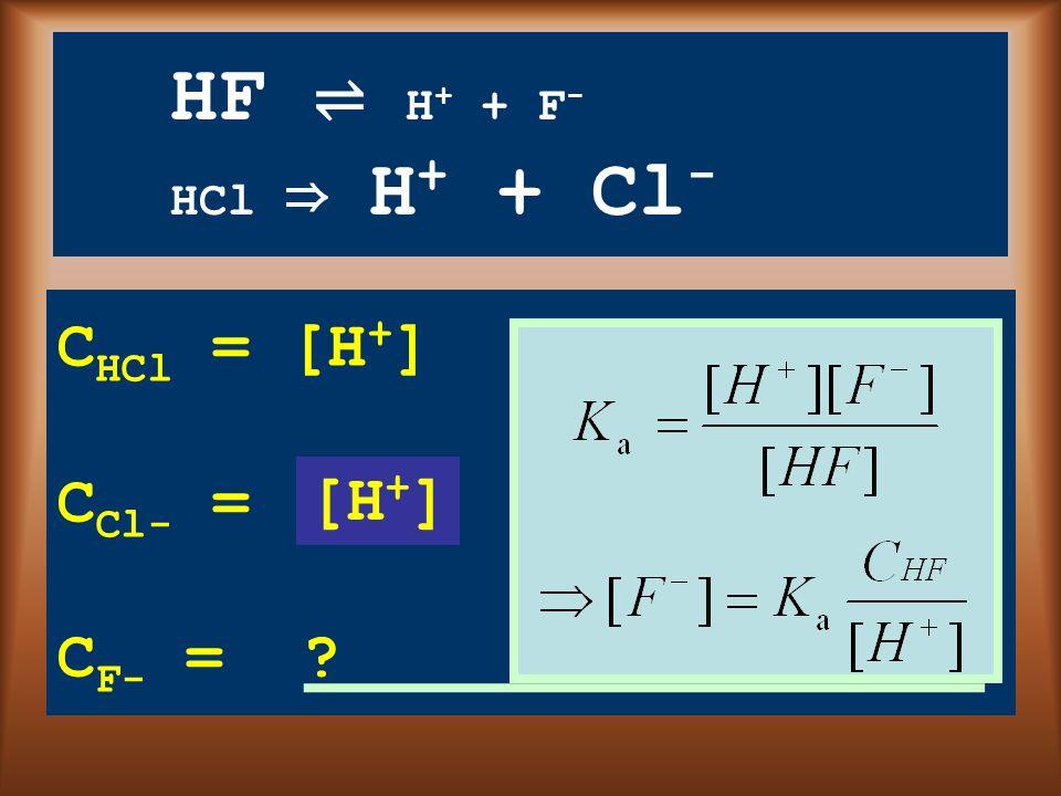 HF ⇌ H + + F - HCl ⇒ H + + Cl - C HCl = [H + ] C Cl- = ? C F- = ? [H + ]