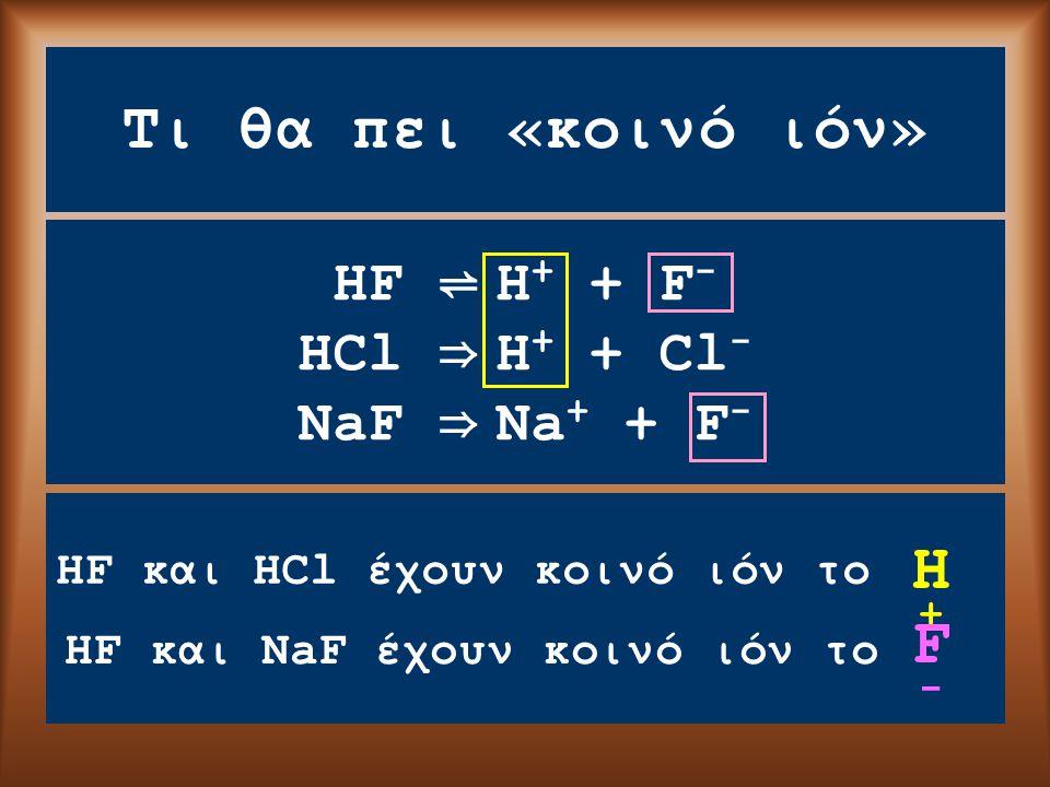 Τι θα πει «κοινό ιόν» HF ⇌ H + + F - HCl ⇒ H + + Cl - NaF ⇒ Na + + F - HF και HCl έχουν κοινό ιόν το Η+Η+ F-F- HF και NaF έχουν κοινό ιόν το