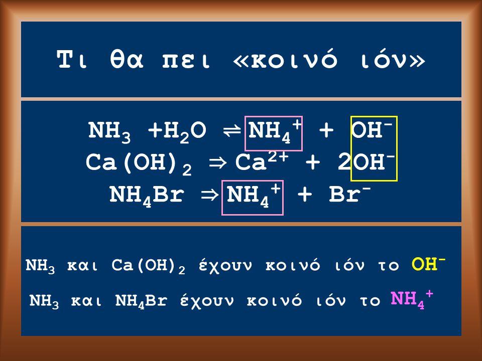 Τι θα πει «κοινό ιόν» NH 3 +H 2 O ⇌ NH 4 + + OH - Ca(OH) 2 ⇒ Ca 2+ + 2OH - NH 4 Br ⇒ NH 4 + + Br - NH 3 και Ca(OH) 2 έχουν κοινό ιόν το OΗ-OΗ- NH 4 + NH 3 και NH 4 Br έχουν κοινό ιόν το