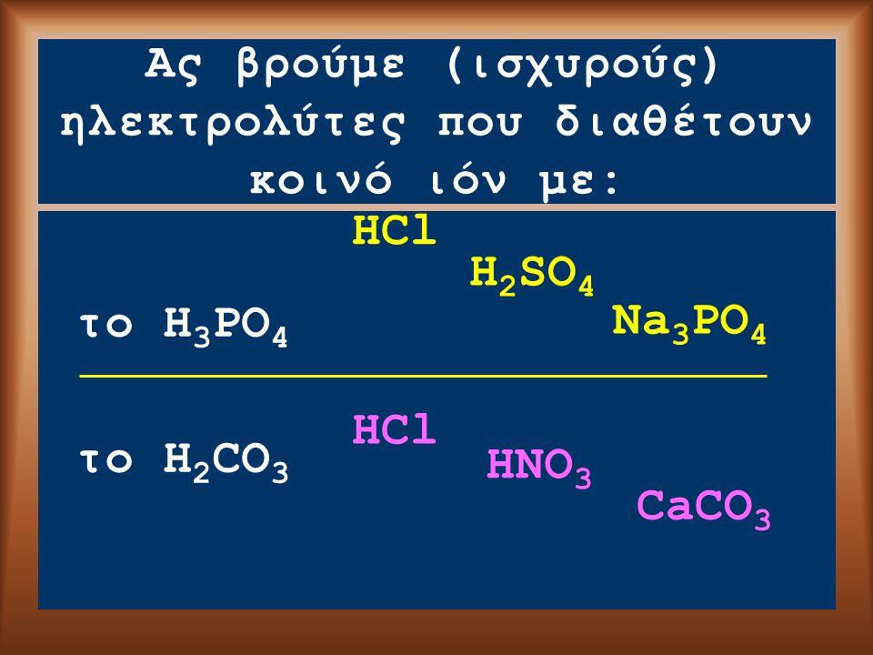Ας βρούμε (ισχυρούς) ηλεκτρολύτες που διαθέτουν κοινό ιόν με: το H 3 PO 4 το H 2 CO 3 HCl H 2 SO 4 Na 3 PO 4 HCl HNO 3 CaCO 3
