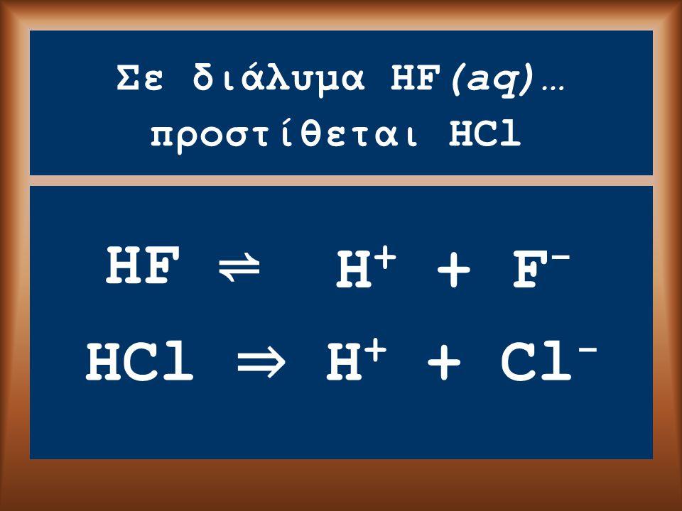 Σε διάλυμα HF(aq)… HF ⇌ προστίθεται HCl HCl ⇒ H + + Cl - H + + F -