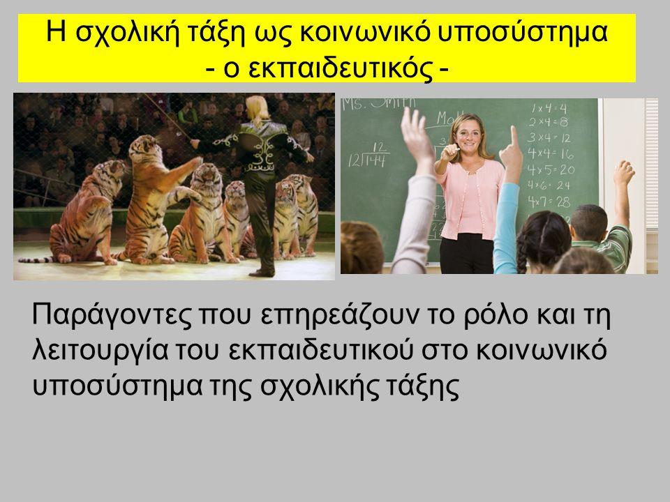 Η σχολική τάξη ως κοινωνικό υποσύστημα - ο εκπαιδευτικός - Παράγοντες που επηρεάζουν το ρόλο και τη λειτουργία του εκπαιδευτικού στο κοινωνικό υποσύστημα της σχολικής τάξης