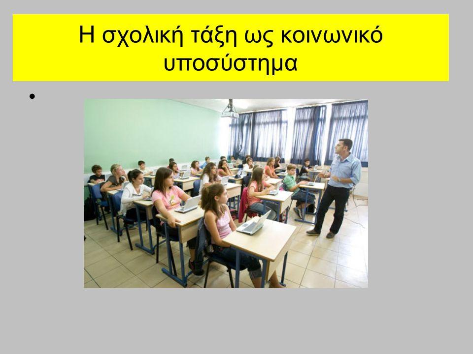Η σχολική τάξη ως κοινωνικό υποσύστημα Υποσύστημα: ένα ξεχωριστό σύστημα ενταγμένο στις λειτουργικές δομές ενός άλλου, ευρύτερου συστήματος Σχολική τάξη Σχολείο Εκπαιδευτικό σύστημα κοινωνία