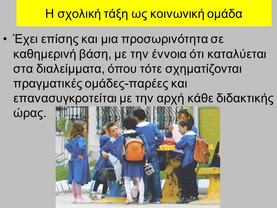Η σχολική τάξη ως κοινωνική ομάδα Έχει επίσης και μια προσωρινότητα σε καθημερινή βάση, με την έννοια ότι καταλύεται στα διαλείμματα, όπου τότε σχηματίζονται πραγματικές ομάδες-παρέες και επανασυγκροτείται με την αρχή κάθε διδακτικής ώρας.