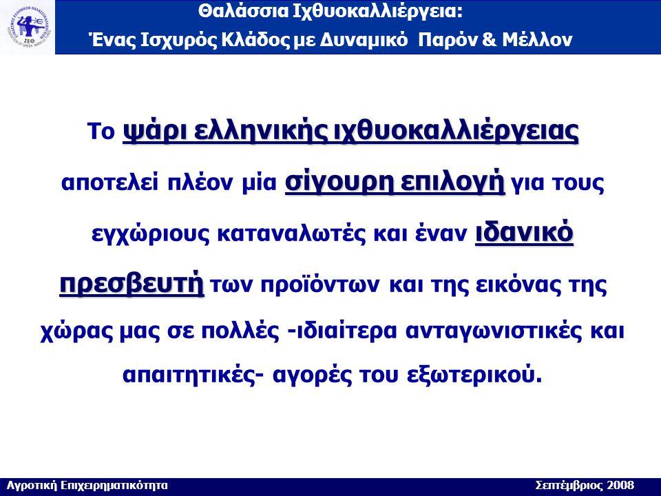 Θαλάσσια Ιχθυοκαλλιέργεια: Ένας Ισχυρός Κλάδος με Δυναμικό Παρόν & Μέλλον ψάρι ελληνικής ιχθυοκαλλιέργειας σίγουρη επιλογή ιδανικό πρεσβευτή Το ψάρι ελληνικής ιχθυοκαλλιέργειας αποτελεί πλέον μία σίγουρη επιλογή για τους εγχώριους καταναλωτές και έναν ιδανικό πρεσβευτή των προϊόντων και της εικόνας της χώρας μας σε πολλές -ιδιαίτερα ανταγωνιστικές και απαιτητικές- αγορές του εξωτερικού.