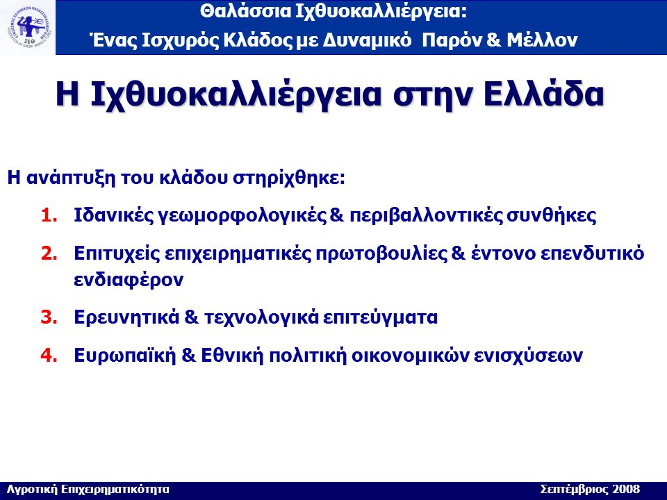 Θαλάσσια Ιχθυοκαλλιέργεια: Ένας Ισχυρός Κλάδος με Δυναμικό Παρόν & Μέλλον Η Ιχθυοκαλλιέργεια στην Ελλάδα Η ανάπτυξη του κλάδου στηρίχθηκε: 1.Ιδανικές γεωμορφολογικές & περιβαλλοντικές συνθήκες 2.Επιτυχείς επιχειρηματικές πρωτοβουλίες & έντονο επενδυτικό ενδιαφέρον 3.Ερευνητικά & τεχνολογικά επιτεύγματα 4.Ευρωπαϊκή & Εθνική πολιτική οικονομικών ενισχύσεων Αγροτική Επιχειρηματικότητα Σεπτέμβριος 2008