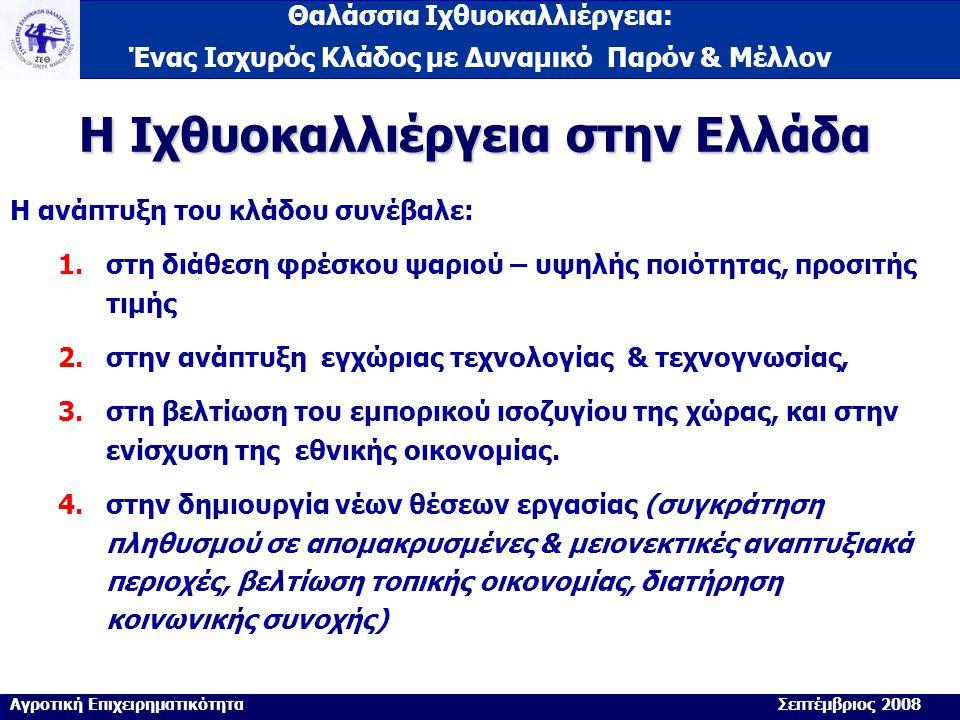 Θαλάσσια Ιχθυοκαλλιέργεια: Ένας Ισχυρός Κλάδος με Δυναμικό Παρόν & Μέλλον Η Ιχθυοκαλλιέργεια στην Ελλάδα Η ανάπτυξη του κλάδου συνέβαλε: 1.στη διάθεση φρέσκου ψαριού – υψηλής ποιότητας, προσιτής τιμής 2.στην ανάπτυξη εγχώριας τεχνολογίας & τεχνογνωσίας, 3.στη βελτίωση του εμπορικού ισοζυγίου της χώρας, και στην ενίσχυση της εθνικής οικονομίας.