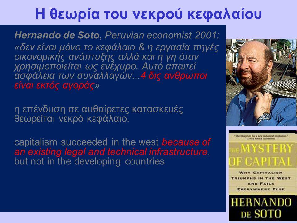 Η θεωρία του νεκρού κεφαλαίου Hernando de Soto, Peruvian economist 2001: «δεν είναι μόνο το κεφάλαιο & η εργασία πηγές οικονομικής ανάπτυξης αλλά και