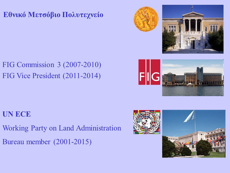 Εθνικό Μετσόβιο Πολυτεχνείο FIG Commission 3 (2007-2010) FIG Vice President (2011-2014) UN ECE Working Party on Land Administration Bureau member (200