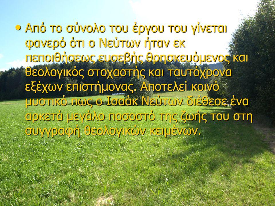 Από το σύνολο του έργου του γίνεται φανερό ότι ο Νεύτων ήταν εκ πεποιθήσεως ευσεβής θρησκευόμενος και θεολογικός στοχαστής και ταυτόχρονα εξέχων επιστήμονας.