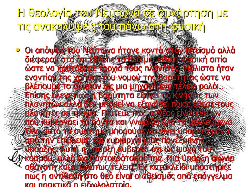 H θεολογία του Νεύτωνα σε συνάρτηση με τις ανακαλύψεις του πάνω στη φυσική Οι απόψεις του Νεύτωνα ήτανε κοντά στον Ντεϊσμό αλλά διέφεραν στο ότι έβλεπε το θεό μια ειδική Φυσική αιτία ώστε να κρατάει σε τροχιά τους πλανήτες.