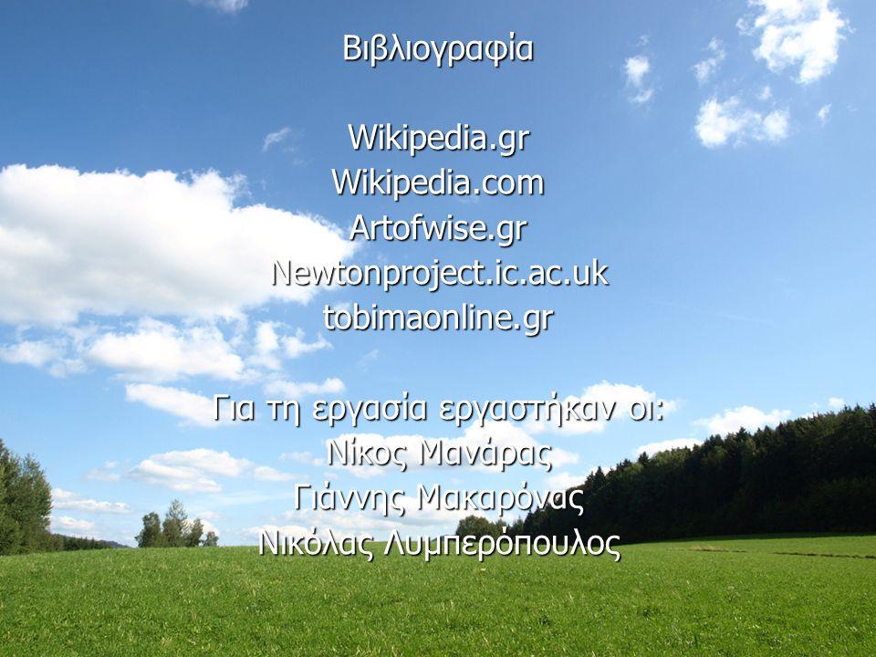 ΒιβλιογραφίαWikipedia.grWikipedia.comArtofwise.grNewtonproject.ic.ac.uktobimaonline.gr Για τη εργασία εργαστήκαν οι: Νίκος Μανάρας Γιάννης Μακαρόνας Ν