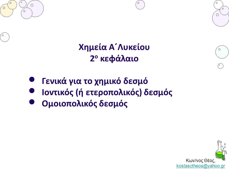 Κων/νος Θέος, kostasctheos@yahoo.gr kostasctheos@yahoo.gr Χημεία Α΄Λυκείου 2 ο κεφάλαιο Γενικά για το χημικό δεσμό Ιοντικός (ή ετεροπολικός) δεσμός Ομ