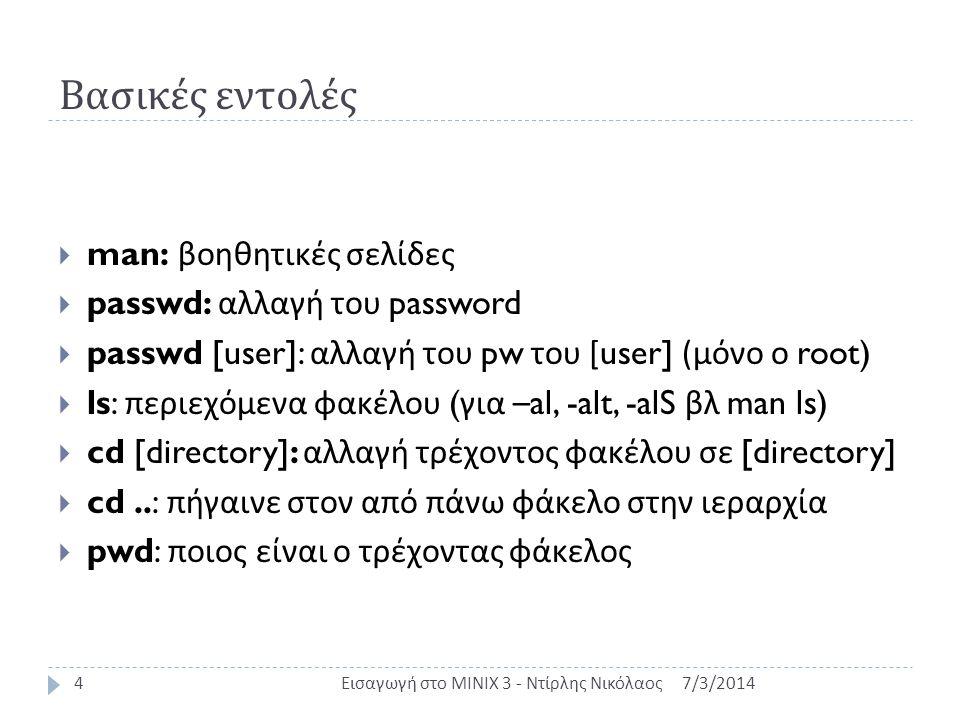 Βασικά File Utilities 7/3/2014Εισαγωγή στο MINIX 3 - Ντίρλης Νικόλαος5  cp [fd1] [fd2]: αντιγραφή του [fd1] στο [fd2]  rm [fd]: διαγραφή του [fd]  mkdir [dir]: δημιουργία του φακέλου [dir]  rmdir [dir]: διαγραφή του φακέλου [dir]  cat [fd]: διάβασε το αρχείο [fd]  grep [str] [fd]: βρες το string [str] στο αρχείο [fd]  sort [fd]: ταξινόμησε τα περιεχόμενα του [fd]  chmod +x [fd]: κάνε το [fd] εκτελέσιμο