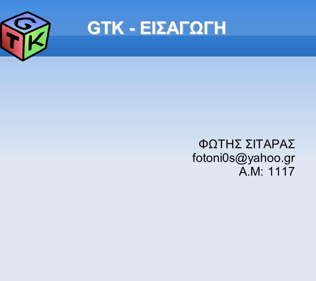 GTK - ΕΙΣΑΓΩΓΗ ΦΩΤΗΣ ΣΙΤΑΡΑΣ fotoni0s@yahoo.gr A.M: 1117