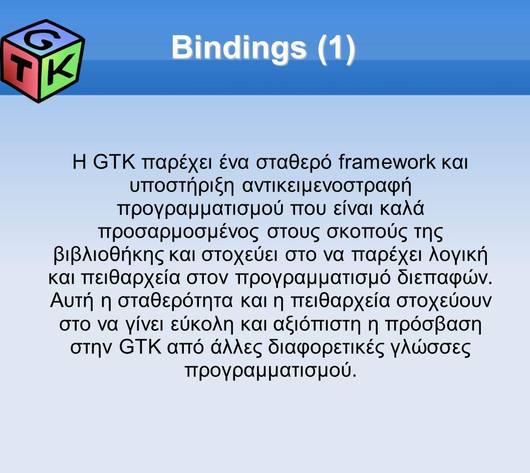 Bindings (1) Η GTK παρέχει ένα σταθερό framework και υποστήριξη αντικειμενοστραφή προγραμματισμού που είναι καλά προσαρμοσμένος στους σκοπούς της βιβλιοθήκης και στοχεύει στο να παρέχει λογική και πειθαρχεία στον προγραμματισμό διεπαφών.