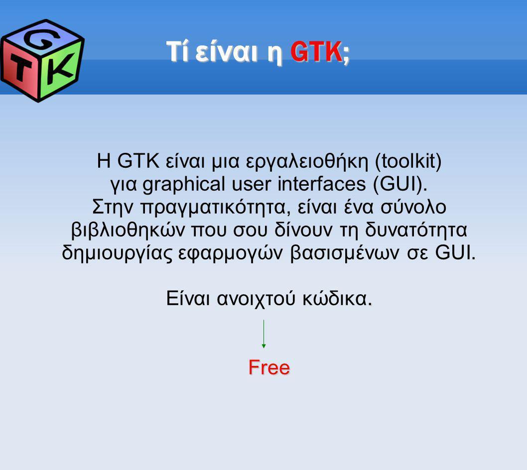 Τί είναι η GTK; Η GTK είναι μια εργαλειοθήκη (toolkit) για graphical user interfaces (GUI). Στην πραγματικότητα, είναι ένα σύνολο βιβλιοθηκών που σου