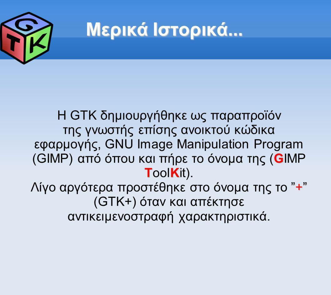 Μερικά Ιστορικά... Η GTK δημιουργήθηκε ως παραπροϊόν G TK της γνωστής επίσης ανοικτού κώδικα εφαρμογής, GNU Image Manipulation Program (GIMP) από όπου
