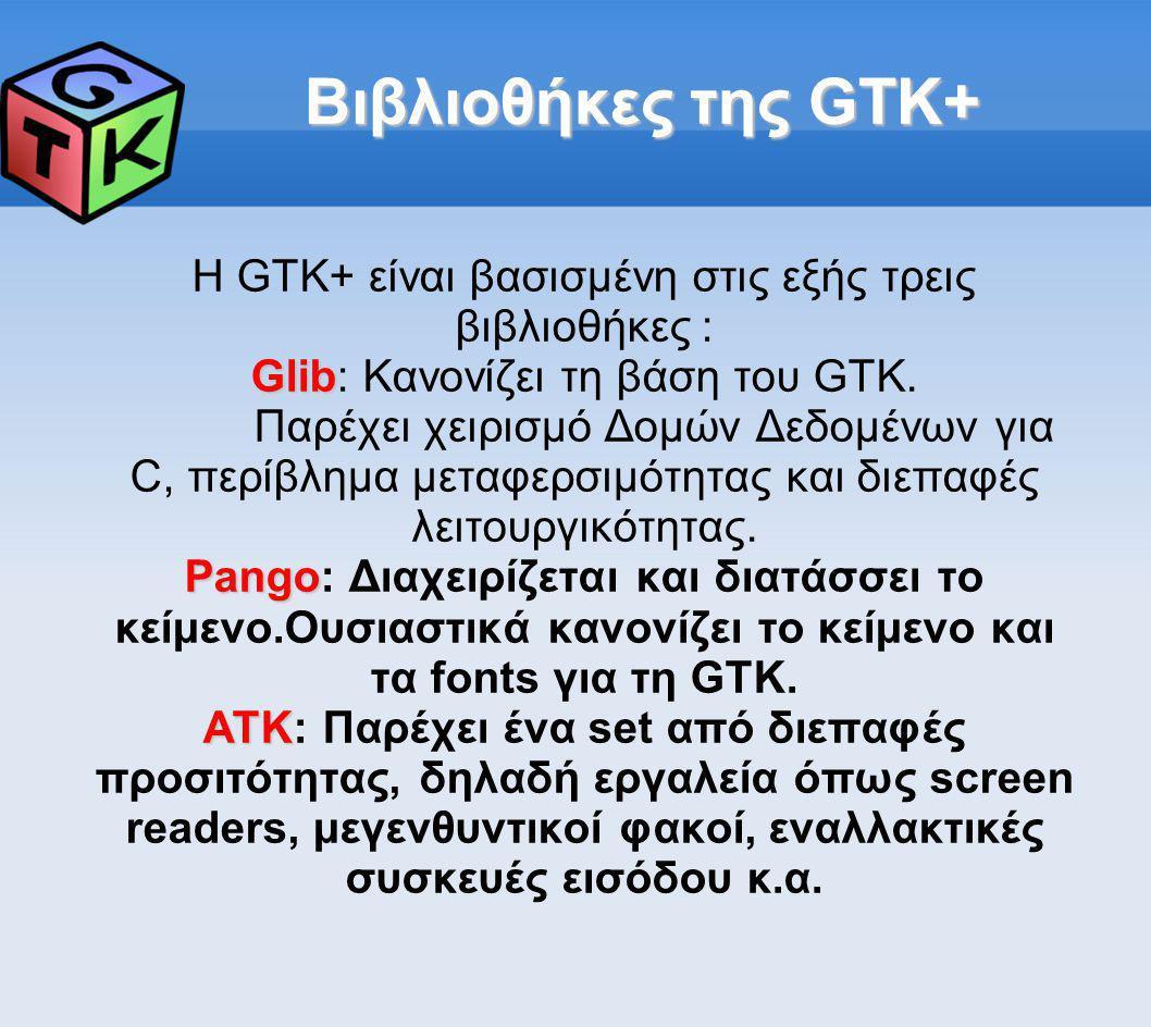 Βιβλιοθήκες της GTK+ Η GTK+ είναι βασισμένη στις εξής τρεις βιβλιοθήκες : Glib Glib: Κανονίζει τη βάση του GTK. Παρέχει χειρισμό Δομών Δεδομένων για C