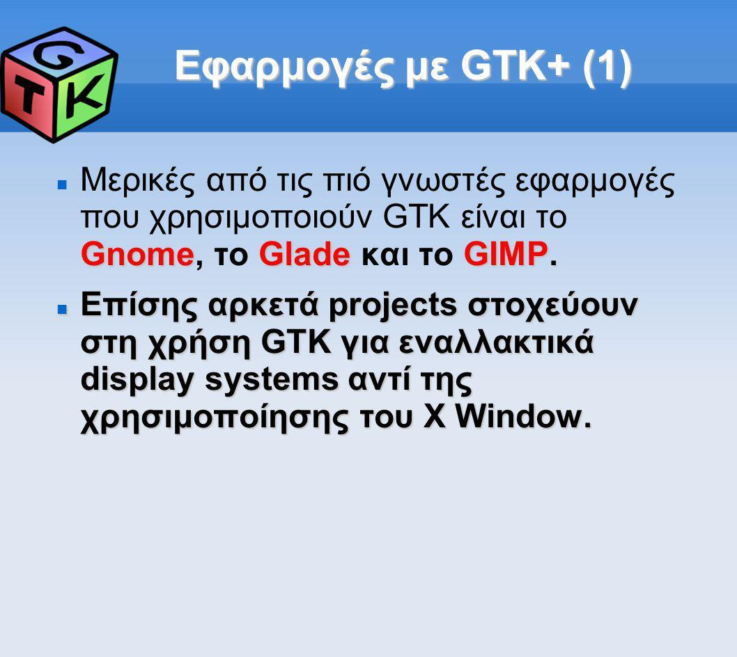 Εφαρμογές με GTK+ (1) Gnome GladeGIMP. Μερικές από τις πιό γνωστές εφαρμογές που χρησιμοποιούν GTK είναι το Gnome, το Glade και το GIMP. Επίσης αρκετ