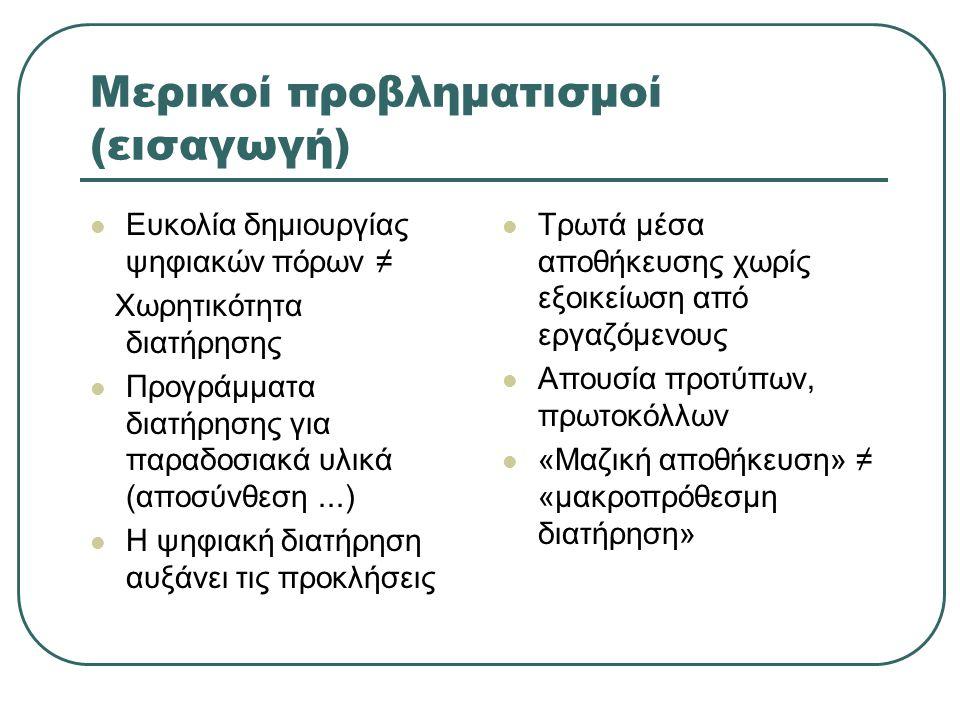 Μερικοί προβληματισμοί (εισαγωγή) Ευκολία δημιουργίας ψηφιακών πόρων ≠ Χωρητικότητα διατήρησης Προγράμματα διατήρησης για παραδοσιακά υλικά (αποσύνθεση...) Η ψηφιακή διατήρηση αυξάνει τις προκλήσεις Τρωτά μέσα αποθήκευσης χωρίς εξοικείωση από εργαζόμενους Απουσία προτύπων, πρωτοκόλλων «Μαζική αποθήκευση» ≠ «μακροπρόθεσμη διατήρηση»