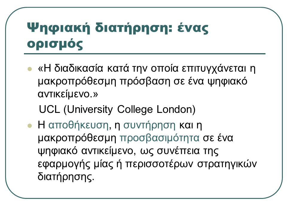 Ψηφιακή διατήρηση: ένας ορισμός «Η διαδικασία κατά την οποία επιτυγχάνεται η μακροπρόθεσμη πρόσβαση σε ένα ψηφιακό αντικείμενο.» UCL (University College London) Η αποθήκευση, η συντήρηση και η μακροπρόθεσμη προσβασιμότητα σε ένα ψηφιακό αντικείμενο, ως συνέπεια της εφαρμογής μίας ή περισσοτέρων στρατηγικών διατήρησης.