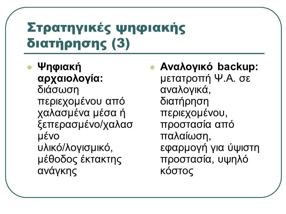 Στρατηγικές ψηφιακής διατήρησης (3) Ψηφιακή αρχαιολογία: διάσωση περιεχομένου από χαλασμένα μέσα ή ξεπερασμένο/χαλασ μένο υλικό/λογισμικό, μέθοδος έκτακτης ανάγκης Αναλογικό backup: μετατροπή Ψ.Α.