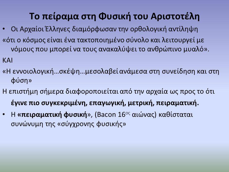 Τo πείραμα στη Φυσική του Αριστοτέλη Οι Αρχαίοι Έλληνες διαμόρφωσαν την ορθολογική αντίληψη «ότι ο κόσμος είναι ένα τακτοποιημένο σύνολο και λειτουργε