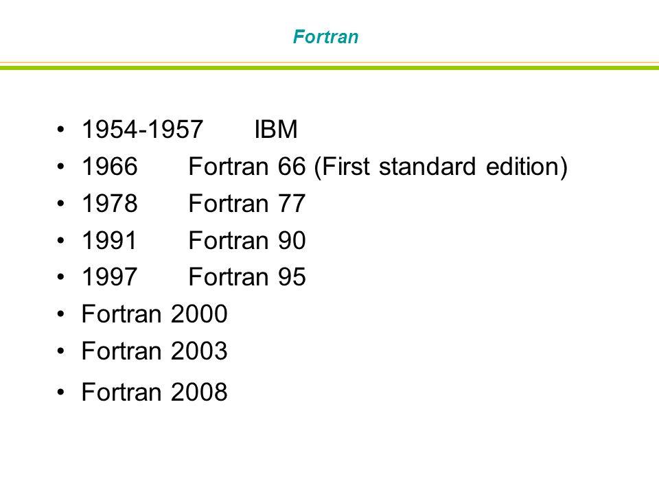 Fortran 1954-1957IBM 1966Fortran 66 (First standard edition) 1978Fortran 77 1991Fortran 90 1997Fortran 95 Fortran 2000 Fortran 2003 Fortran 2008