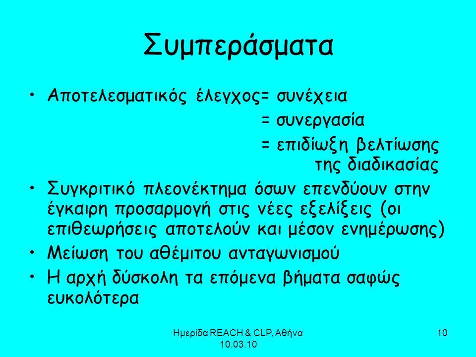 Ημερίδα REACH & CLP, Αθήνα 10.03.10 10 Συμπεράσματα Αποτελεσματικός έλεγχος= συνέχεια = συνεργασία = επιδίωξη βελτίωσης της διαδικασίας Συγκριτικό πλε