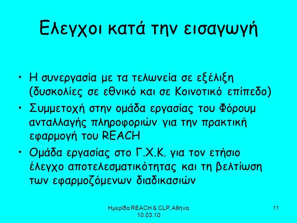 Ημερίδα REACH & CLP, Αθήνα 10.03.10 11 Ελεγχοι κατά την εισαγωγή Η συνεργασία με τα τελωνεία σε εξέλιξη (δυσκολίες σε εθνικό και σε Κοινοτικό επίπεδο) Συμμετοχή στην ομάδα εργασίας του Φόρουμ ανταλλαγής πληροφοριών για την πρακτική εφαρμογή του REACH Ομάδα εργασίας στο Γ.Χ.Κ.