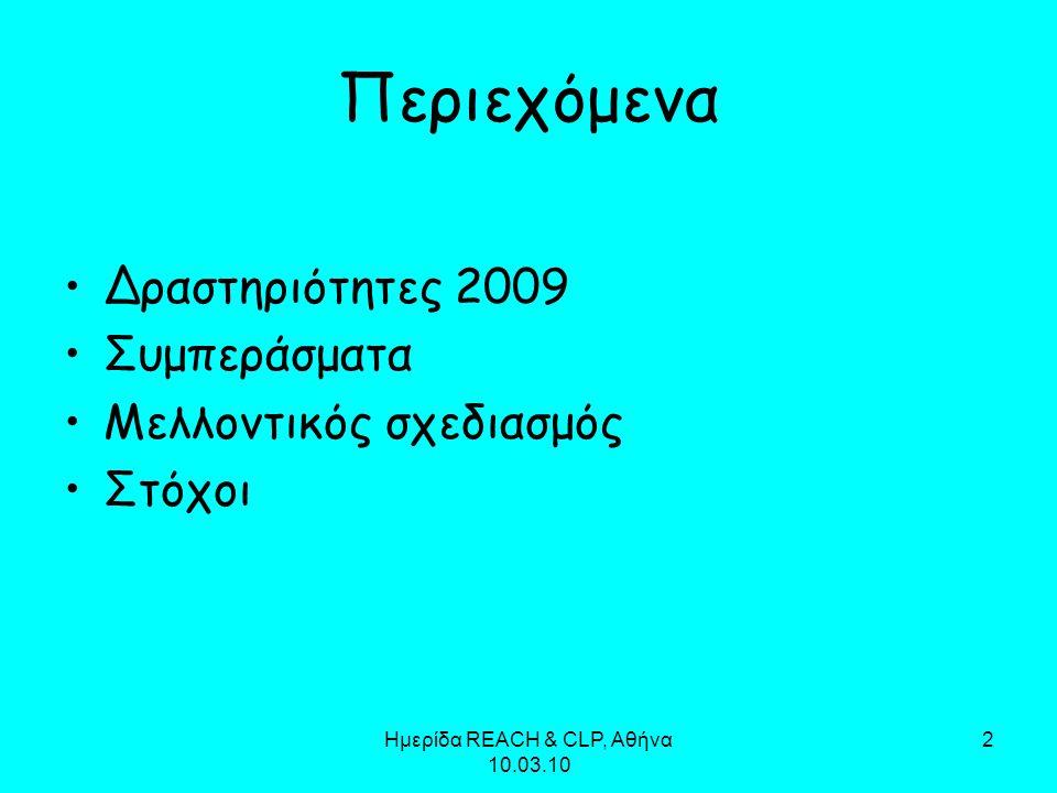 Ημερίδα REACH & CLP, Αθήνα 10.03.10 13 Στόχοι Αύξηση των επιθεωρήσεων κατά 20% (μεγαλύτερη αποτελεσματικότητα των ελέγχων και καλλίτερη αξιοποίηση ανθρώπινων και οικονομικών πόρων) Αύξηση των ελέγχων κατά την εισαγωγή (συνεργασία με τα τελωνεία) Ενίσχυση της ενημέρωσης (Ημερίδες σε Αθήνα, Πάτρα, Λάρισα, Θεσσαλονίκη) Διαρκής συνεργασία με τους εταίρους