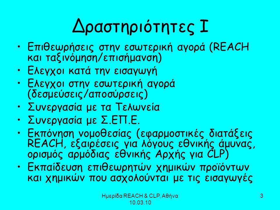 Ημερίδα REACH & CLP, Αθήνα 10.03.10 3 Δραστηριότητες Ι Επιθεωρήσεις στην εσωτερική αγορά (REACH και ταξινόμηση/επισήμανση) Ελεγχοι κατά την εισαγωγή Ε