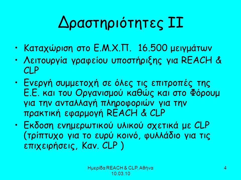 Ημερίδα REACH & CLP, Αθήνα 10.03.10 4 Δραστηριότητες ΙΙ Καταχώριση στο Ε.Μ.Χ.Π. 16.500 μειγμάτων Λειτουργία γραφείου υποστήριξης για REACH & CLP Ενεργ