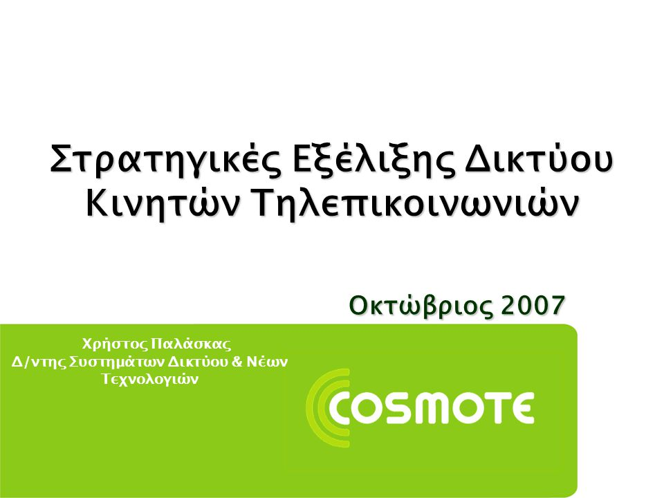Ref.No: P00-2006 Στρατηγικές Εξέλιξης Δικτύου Κινητών Τηλεπικοινωνιών Οκτώβριος 2007 Χρήστος Παλάσκας Δ/ντης Συστημάτων Δικτύου & Νέων Τεχνολογιών