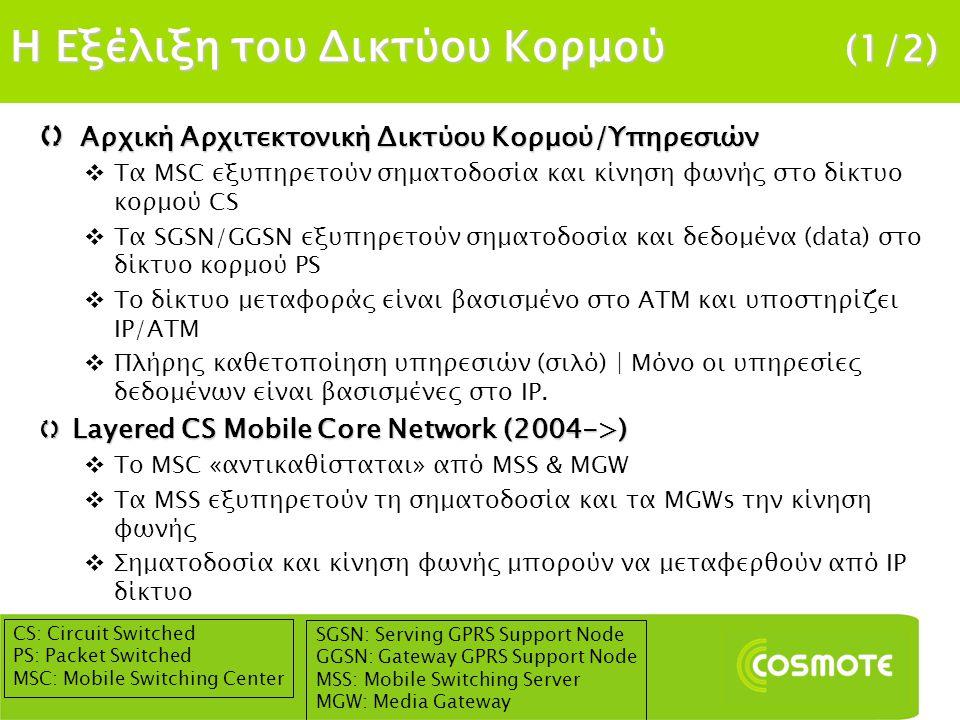 Η Εξέλιξη του Δικτύου Κορμού (2/2)  Δίκτυo NGN (2006->)  Σηματοδοσία, κίνηση φωνής και δεδομένα μεταφέρονται πάνω από ΙΡ | Ύπαρξη μηχανισμών QoS  Layered Δίκτυο Κορμού PS (One Tunnel, Flat HSPA) (2007->)  Απευθείας σύνδεση Σταθμού Βάσης με GGSN  Το SGSN εξυπηρετεί μόνο σηματοδοσία και το GGSN τα δεδομένα  Δεν είναι υποχρεωτικό βήμα  SAE ή EPC (2010->)  Εξέλιξη των προτύπων 3GPP  Απαραίτητη προϋπόθεση για την εισαγωγή LTE | Παράλληλα, διατηρείται η υφιστάμενη υποδομή για την εξυπηρέτηση των 2G/3G/HSPA συνδρομητών  Δεν υπάρχει υποστήριξη CS κίνησης | H κίνηση φωνής εξυπηρετείται αποκλειστικά από IP (VoIP)  Υποστήριξη πολλαπλών τεχνολογιών πρόσβασης 3GPP (UMTS, HSPA, HSPA+, LTE) και non-3GPP (WLAN, WiMAX) NGN: Next Generation Network IMS: IP Multimedia Subsystem QoS: Quality of Service SAE: System Architecture Evolution EPC: Enhanced Packet Core