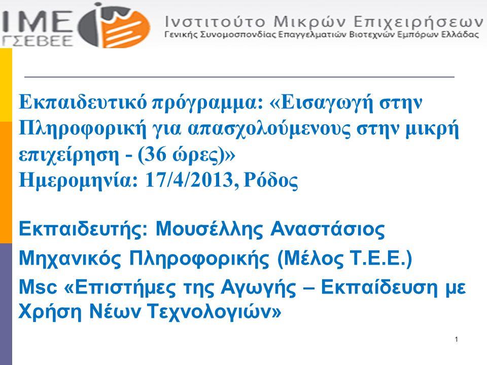 Εκπαιδευτής: Μουσέλλης Αναστάσιος Μηχανικός Πληροφορικής (Μέλος Τ.Ε.Ε.) Msc «Επιστήμες της Αγωγής – Εκπαίδευση με Χρήση Νέων Τεχνολογιών» Εκπαιδευτικό πρόγραμμα: «Εισαγωγή στην Πληροφορική για απασχολούμενους στην μικρή επιχείρηση - (36 ώρες)» Ημερομηνία: 17/4/2013, Ρόδος 1
