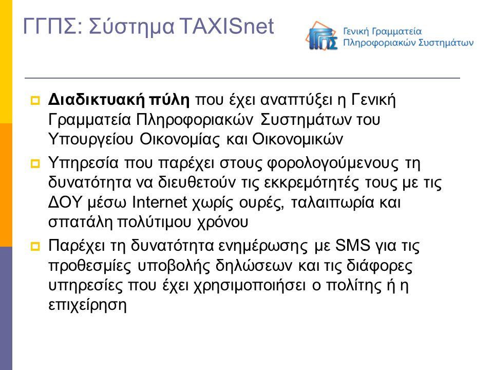 ΓΓΠΣ: Σύστημα TAXISnet  Διαδικτυακή πύλη που έχει αναπτύξει η Γενική Γραμματεία Πληροφοριακών Συστημάτων του Υπουργείου Οικονομίας και Οικονομικών  Υπηρεσία που παρέχει στους φορολογούμενους τη δυνατότητα να διευθετούν τις εκκρεμότητές τους με τις ΔΟΥ μέσω Internet χωρίς ουρές, ταλαιπωρία και σπατάλη πολύτιμου χρόνου  Παρέχει τη δυνατότητα ενημέρωσης με SMS για τις προθεσμίες υποβολής δηλώσεων και τις διάφορες υπηρεσίες που έχει χρησιμοποιήσει ο πολίτης ή η επιχείρηση