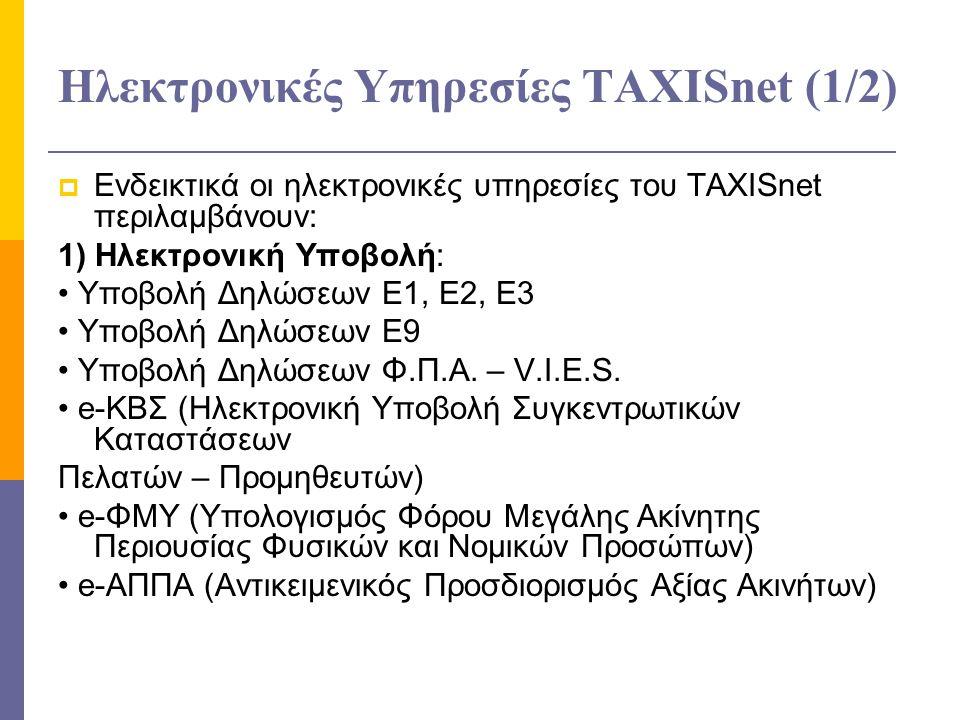 Ηλεκτρονικές Υπηρεσίες ΤAXISnet (1/2)  Ενδεικτικά οι ηλεκτρονικές υπηρεσίες του TAXISnet περιλαμβάνουν: 1) Ηλεκτρονική Υποβολή: Υποβολή Δηλώσεων Ε1, Ε2, Ε3 Υποβολή Δηλώσεων Ε9 Υποβολή Δηλώσεων Φ.Π.Α.