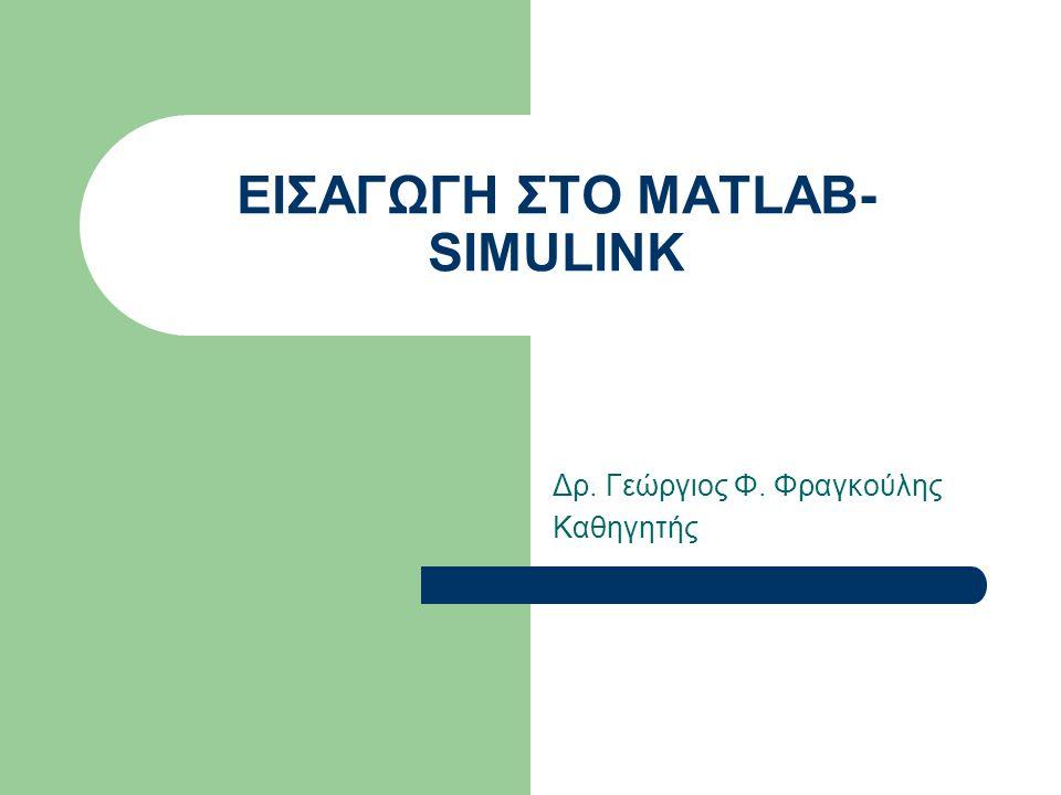ΕΙΣΑΓΩΓΗ ΣΤΟ MATLAB- SIMULINK Δρ. Γεώργιος Φ. Φραγκούλης Καθηγητής