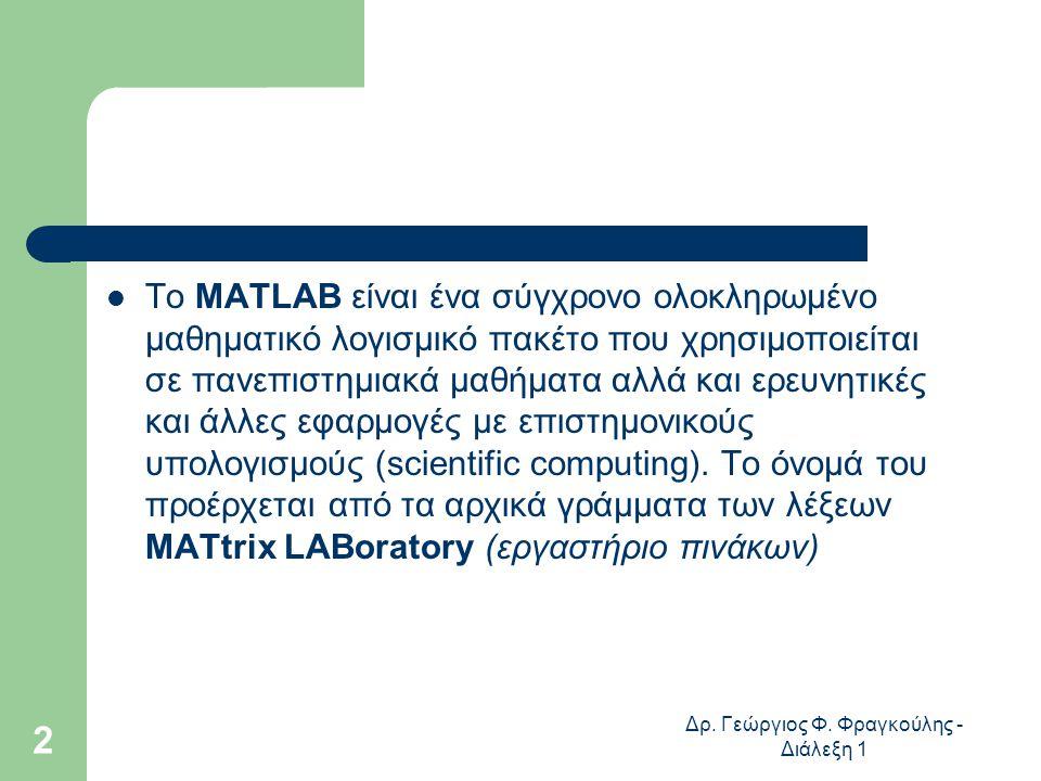 Δρ. Γεώργιος Φ. Φραγκούλης - Διάλεξη 1 2 Το MATLAB είναι ένα σύγχρονο ολοκληρωμένο μαθηματικό λογισμικό πακέτο που χρησιμοποιείται σε πανεπιστημιακά μ