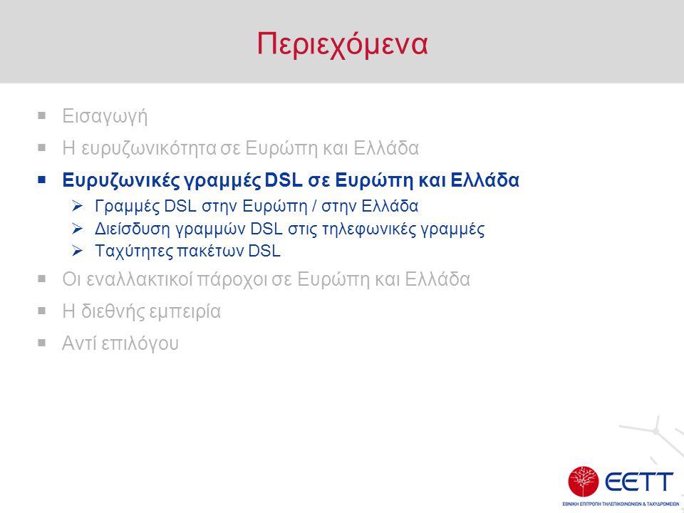 Περιεχόμενα  Εισαγωγή  Η ευρυζωνικότητα σε Ευρώπη και Ελλάδα  Ευρυζωνικές γραμμές DSL σε Ευρώπη και Ελλάδα  Γραμμές DSL στην Ευρώπη / στην Ελλάδα  Διείσδυση γραμμών DSL στις τηλεφωνικές γραμμές  Ταχύτητες πακέτων DSL  Οι εναλλακτικοί πάροχοι σε Ευρώπη και Ελλάδα  Η διεθνής εμπειρία  Αντί επιλόγου